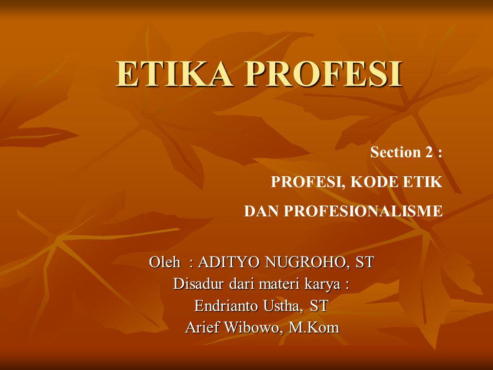 ETIKA PROFESI Section 2 : PROFESI, KODE ETIK DAN PROFESIONALISME Oleh : ADITYO NUGROHO, ST Disadur dari materi karya : Endrianto Ustha, ST Arief Wibowo, M.Kom
