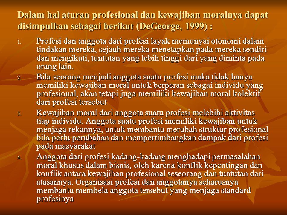 Dalam hal aturan profesional dan kewajiban moralnya dapat disimpulkan sebagai berikut (DeGeorge, 1999) : 1. Profesi dan anggota dari profesi layak mem