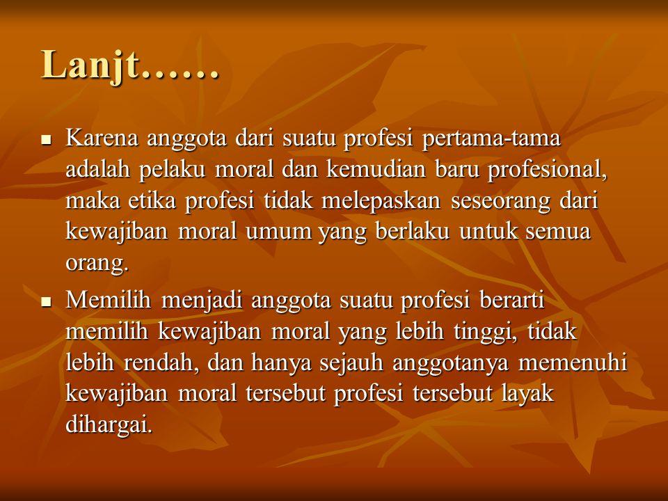 Lanjt…… Karena anggota dari suatu profesi pertama-tama adalah pelaku moral dan kemudian baru profesional, maka etika profesi tidak melepaskan seseoran