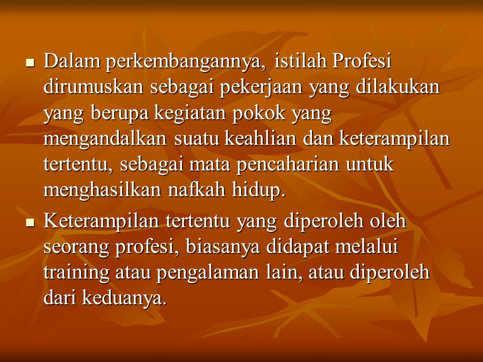 Dalam perkembangannya, istilah Profesi dirumuskan sebagai pekerjaan yang dilakukan yang berupa kegiatan pokok yang mengandalkan suatu keahlian dan keterampilan tertentu, sebagai mata pencaharian untuk menghasilkan nafkah hidup.