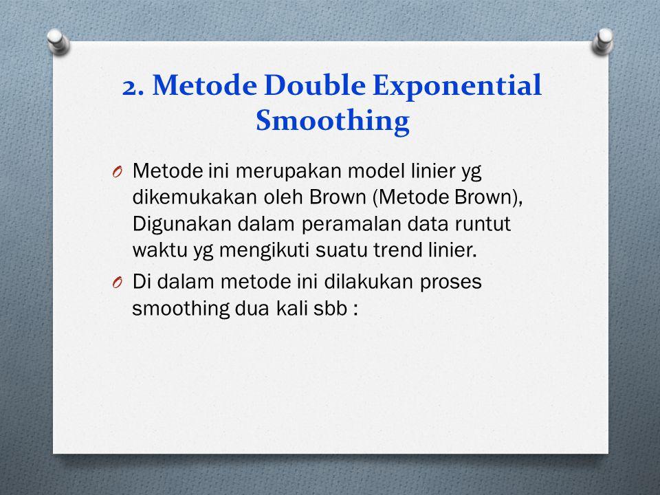 2. Metode Double Exponential Smoothing O Metode ini merupakan model linier yg dikemukakan oleh Brown (Metode Brown), Digunakan dalam peramalan data ru