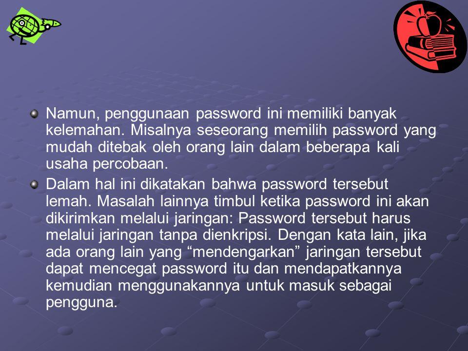 Namun, penggunaan password ini memiliki banyak kelemahan. Misalnya seseorang memilih password yang mudah ditebak oleh orang lain dalam beberapa kali u