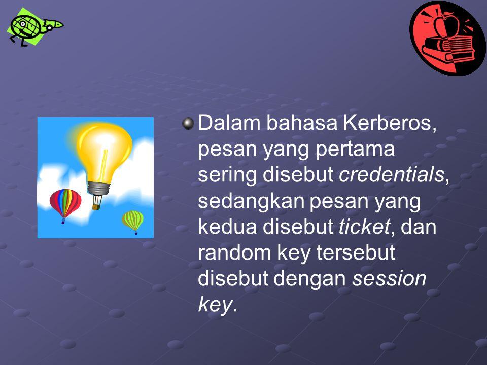 Dalam bahasa Kerberos, pesan yang pertama sering disebut credentials, sedangkan pesan yang kedua disebut ticket, dan random key tersebut disebut denga