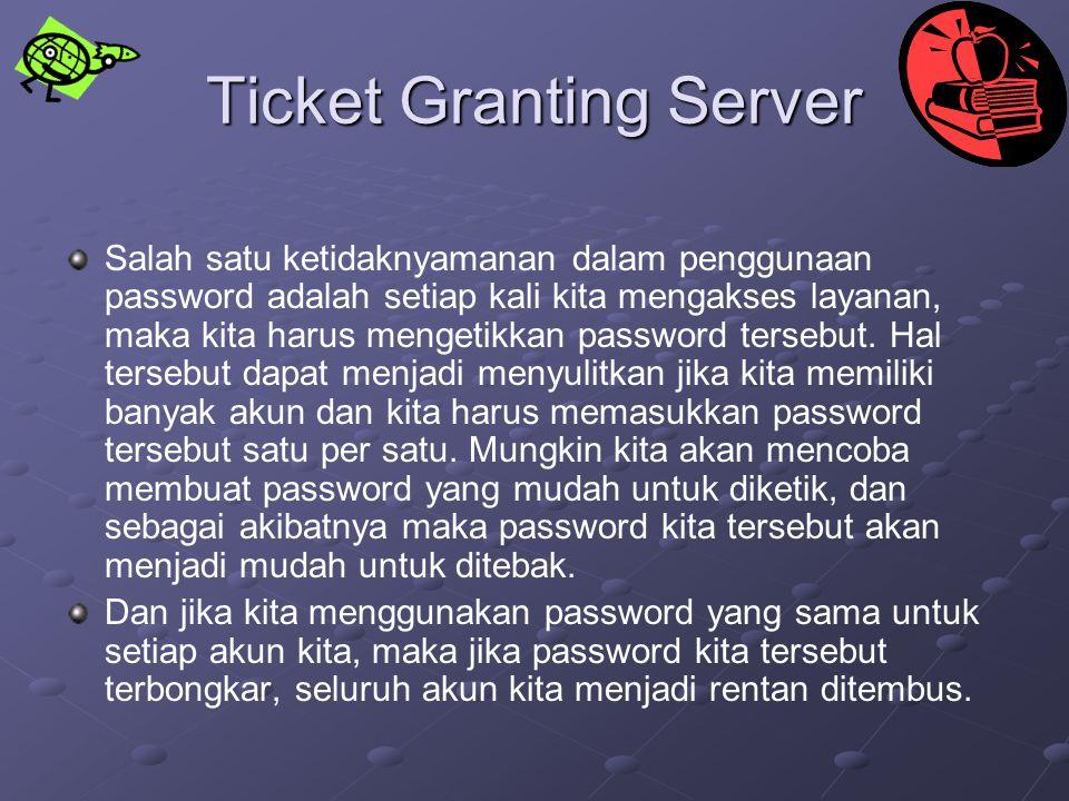 Ticket Granting Server Salah satu ketidaknyamanan dalam penggunaan password adalah setiap kali kita mengakses layanan, maka kita harus mengetikkan pas