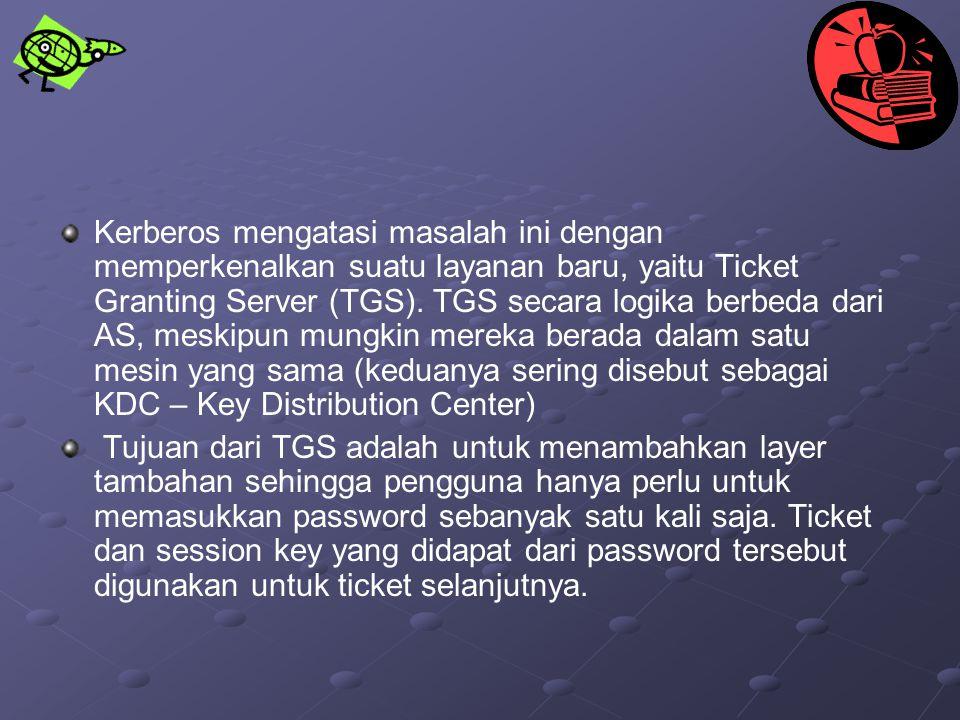 Kerberos mengatasi masalah ini dengan memperkenalkan suatu layanan baru, yaitu Ticket Granting Server (TGS). TGS secara logika berbeda dari AS, meskip