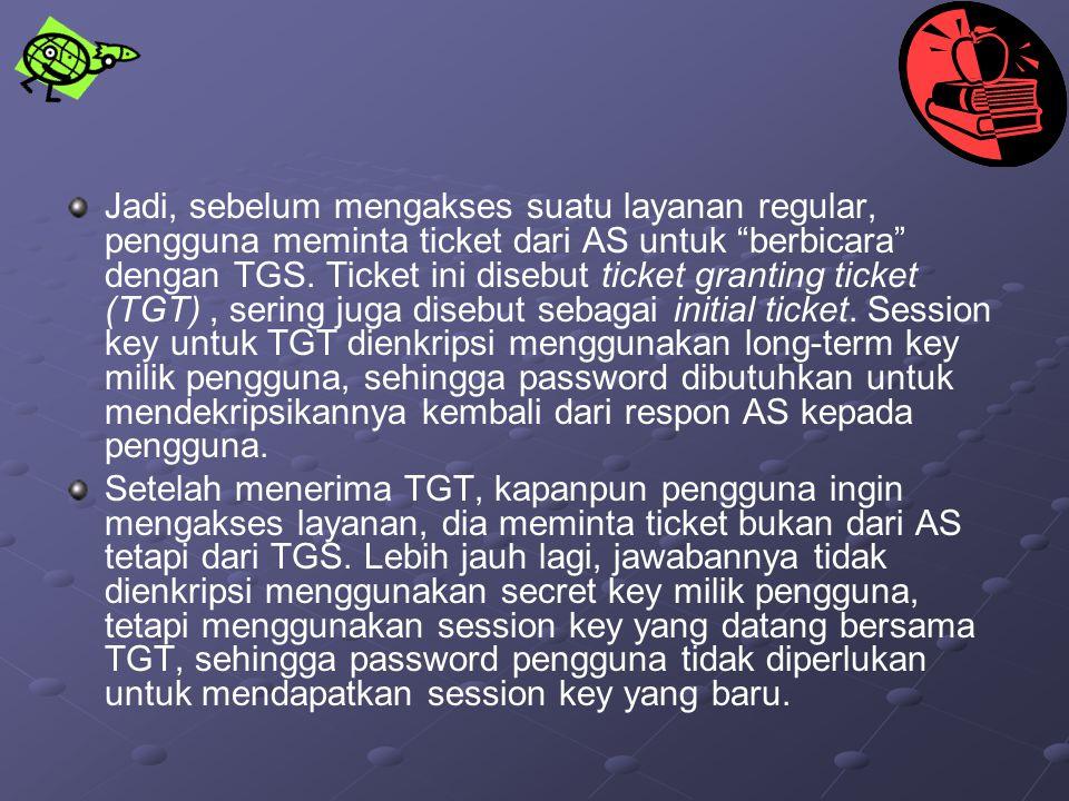 """Jadi, sebelum mengakses suatu layanan regular, pengguna meminta ticket dari AS untuk """"berbicara"""" dengan TGS. Ticket ini disebut ticket granting ticket"""