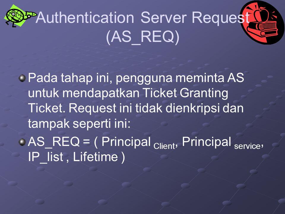 Authentication Server Request (AS_REQ) Pada tahap ini, pengguna meminta AS untuk mendapatkan Ticket Granting Ticket. Request ini tidak dienkripsi dan