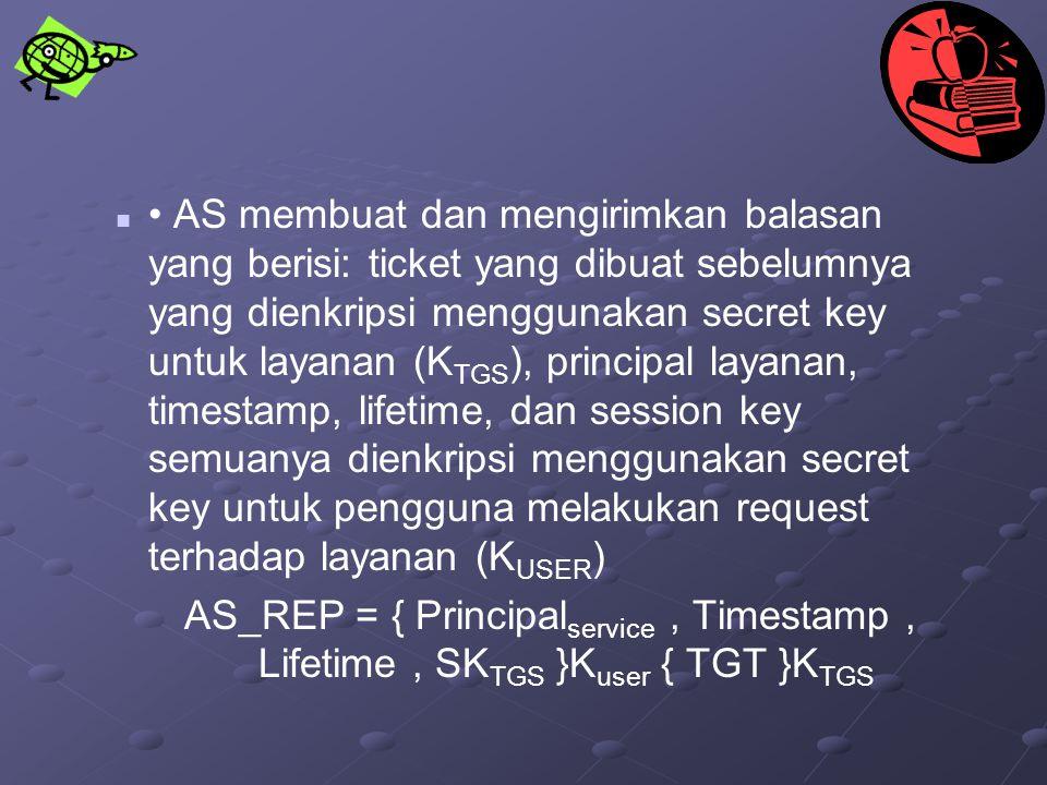 AS membuat dan mengirimkan balasan yang berisi: ticket yang dibuat sebelumnya yang dienkripsi menggunakan secret key untuk layanan (K TGS ), principal