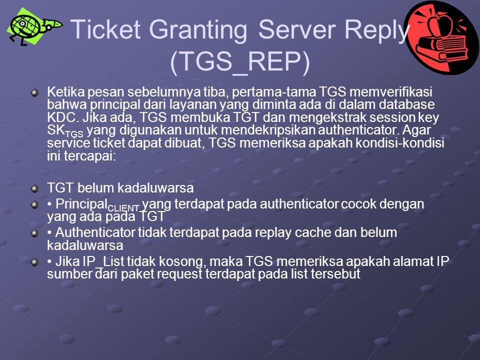 Ticket Granting Server Reply (TGS_REP) Ketika pesan sebelumnya tiba, pertama-tama TGS memverifikasi bahwa principal dari layanan yang diminta ada di d