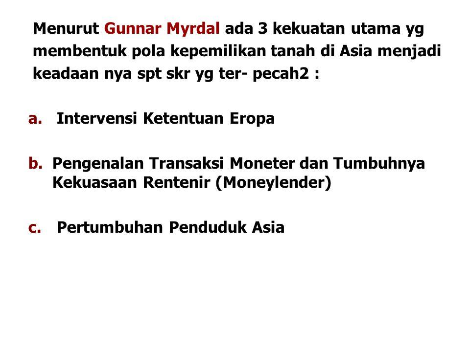 Menurut Gunnar Myrdal ada 3 kekuatan utama yg membentuk pola kepemilikan tanah di Asia menjadi keadaan nya spt skr yg ter- pecah2 : a. Intervensi Kete