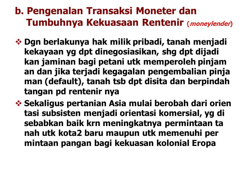 b. Pengenalan Transaksi Moneter dan Tumbuhnya Kekuasaan Rentenir (moneylender)  Dgn berlakunya hak milik pribadi, tanah menjadi kekayaan yg dpt dineg