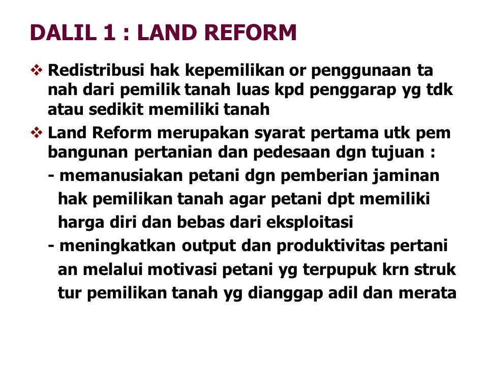 DALIL 1 : LAND REFORM  Redistribusi hak kepemilikan or penggunaan ta nah dari pemilik tanah luas kpd penggarap yg tdk atau sedikit memiliki tanah  L