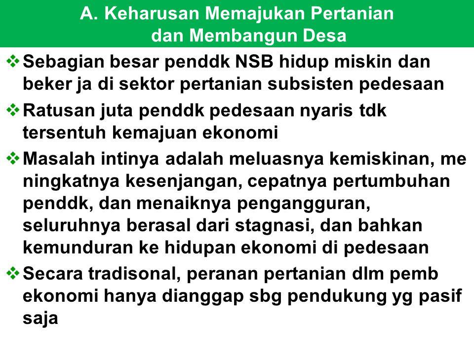 A.Keharusan Memajukan Pertanian dan Membangun Desa  Sebagian besar penddk NSB hidup miskin dan beker ja di sektor pertanian subsisten pedesaan  Ratu