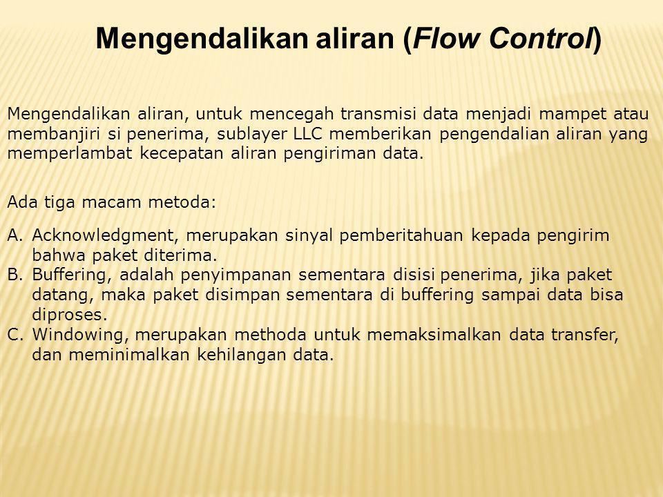 Mengendalikan aliran (Flow Control) Mengendalikan aliran, untuk mencegah transmisi data menjadi mampet atau membanjiri si penerima, sublayer LLC memberikan pengendalian aliran yang memperlambat kecepatan aliran pengiriman data.