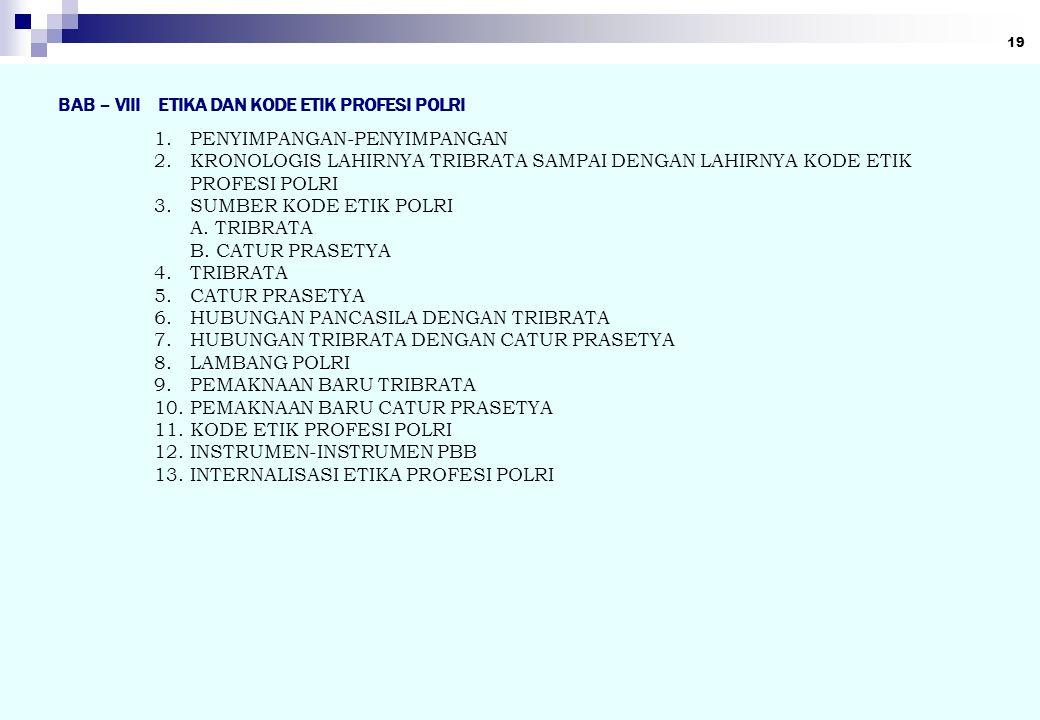 19 BAB – VIII ETIKA DAN KODE ETIK PROFESI POLRI 1.PENYIMPANGAN-PENYIMPANGAN 2.KRONOLOGIS LAHIRNYA TRIBRATA SAMPAI DENGAN LAHIRNYA KODE ETIK PROFESI PO