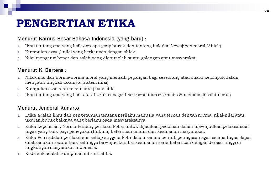 24 PENGERTIAN ETIKA Menurut Kamus Besar Bahasa Indonesia (yang baru) : Menurut K. Bertens : Menurut Jenderal Kunarto 1. Ilmu tentang apa yang baik dan