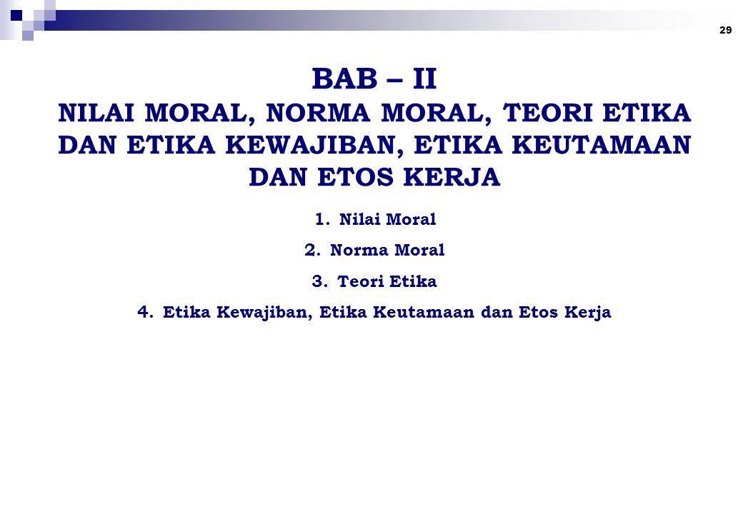 29 BAB – II NILAI MORAL, NORMA MORAL, TEORI ETIKA DAN ETIKA KEWAJIBAN, ETIKA KEUTAMAAN DAN ETOS KERJA 1.Nilai Moral 2.Norma Moral 3.Teori Etika 4.Etika Kewajiban, Etika Keutamaan dan Etos Kerja