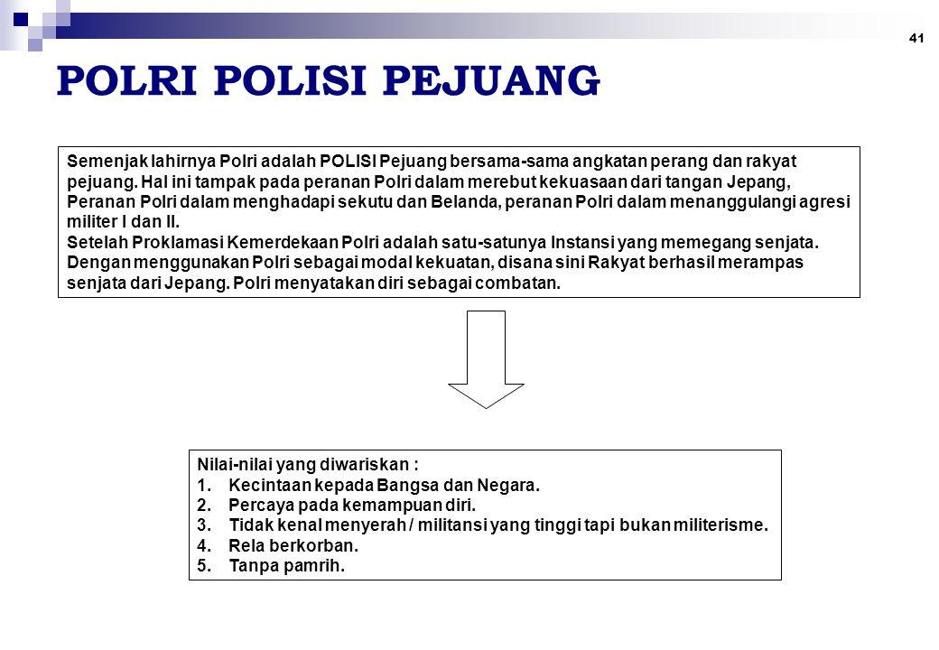 41 POLRI POLISI PEJUANG Semenjak lahirnya Polri adalah POLISI Pejuang bersama-sama angkatan perang dan rakyat pejuang. Hal ini tampak pada peranan Pol