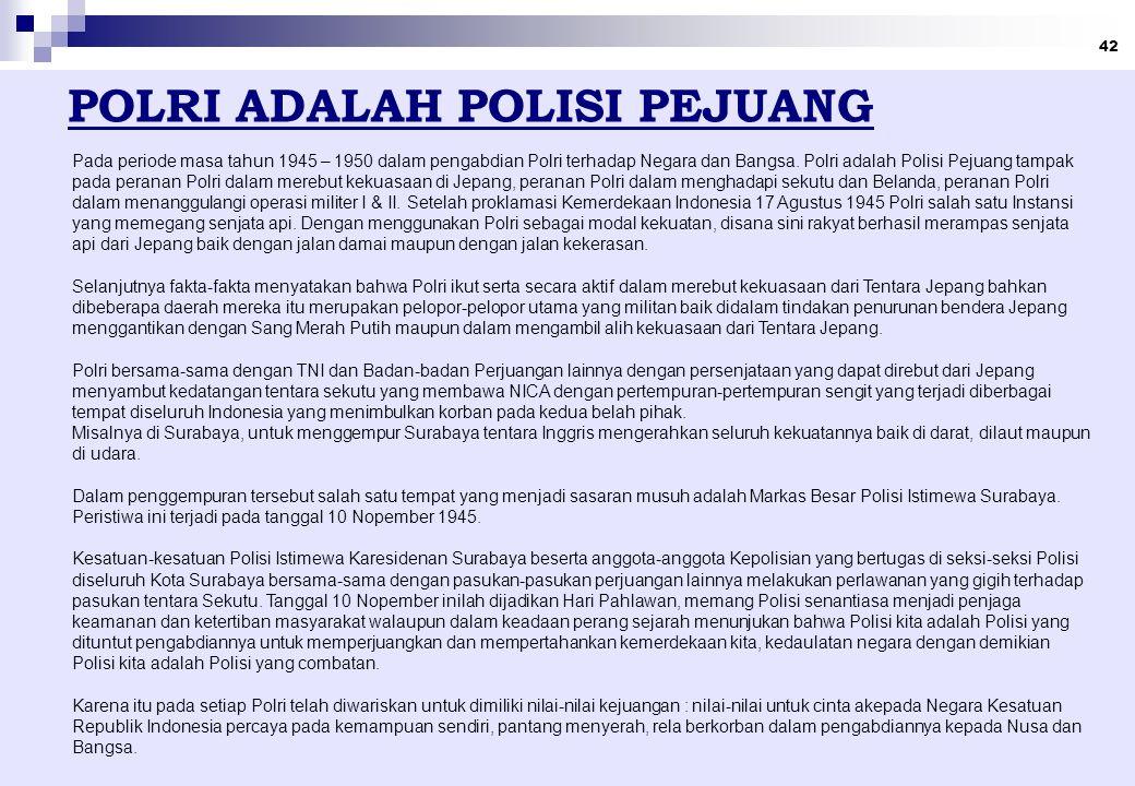 42 POLRI ADALAH POLISI PEJUANG Pada periode masa tahun 1945 – 1950 dalam pengabdian Polri terhadap Negara dan Bangsa.