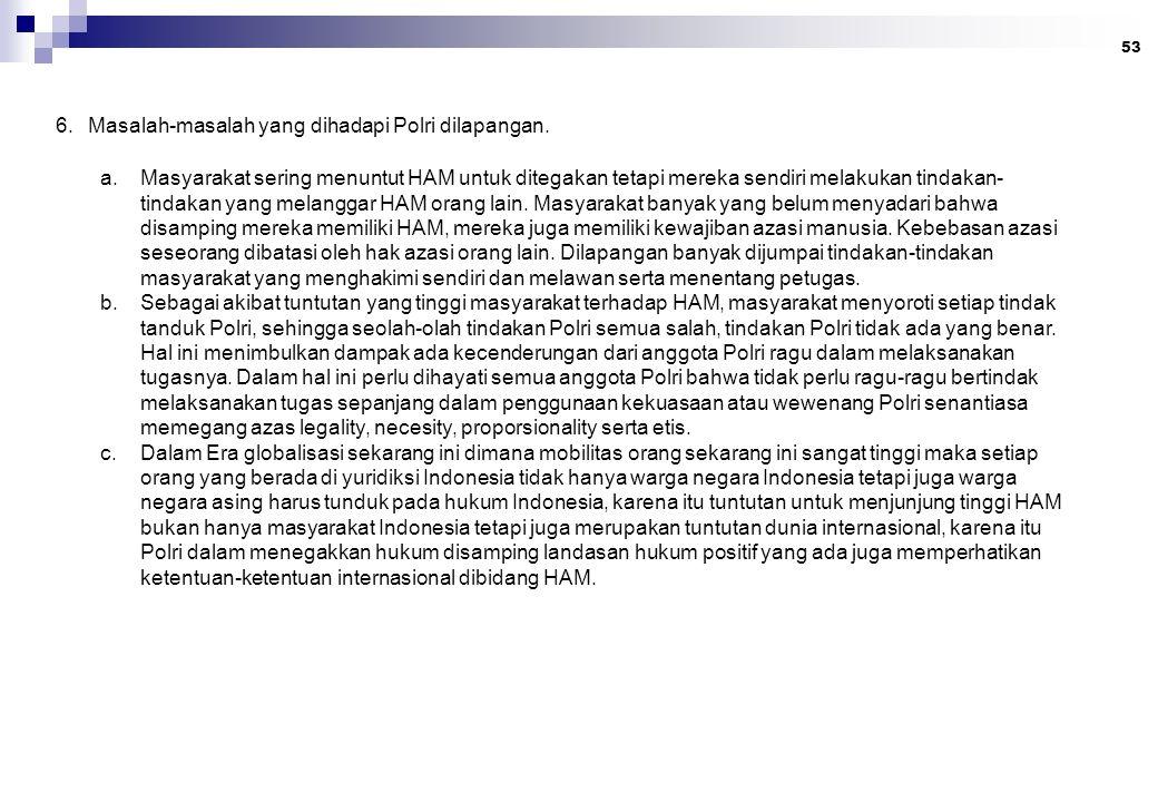 53 6. Masalah-masalah yang dihadapi Polri dilapangan. a.Masyarakat sering menuntut HAM untuk ditegakan tetapi mereka sendiri melakukan tindakan- tinda