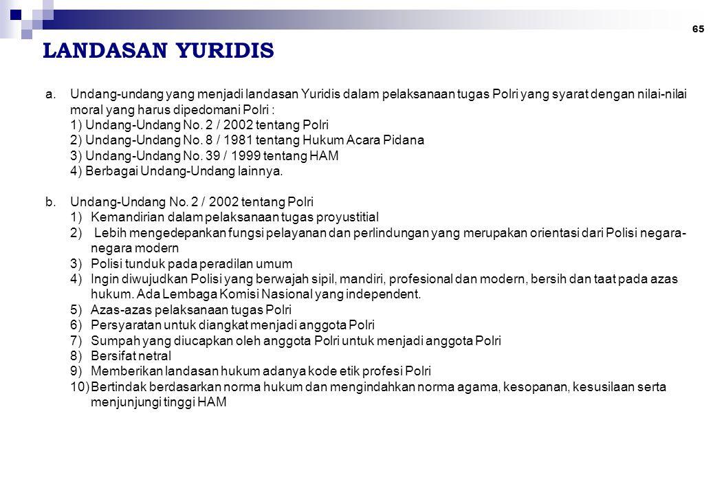 65 LANDASAN YURIDIS a.Undang-undang yang menjadi landasan Yuridis dalam pelaksanaan tugas Polri yang syarat dengan nilai-nilai moral yang harus dipedo