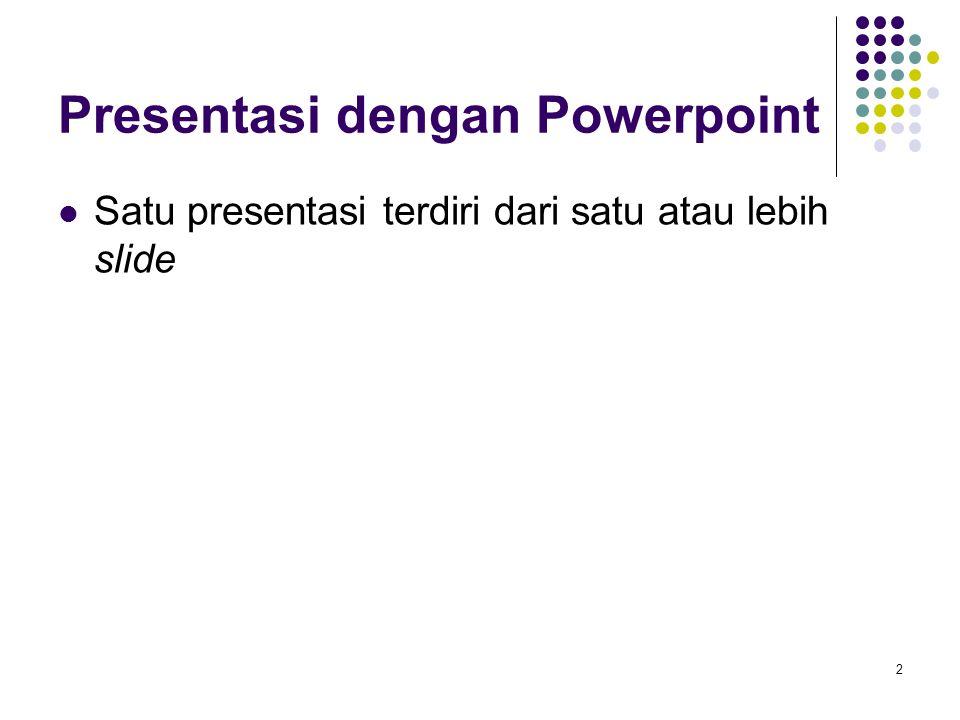 2 Presentasi dengan Powerpoint Satu presentasi terdiri dari satu atau lebih slide