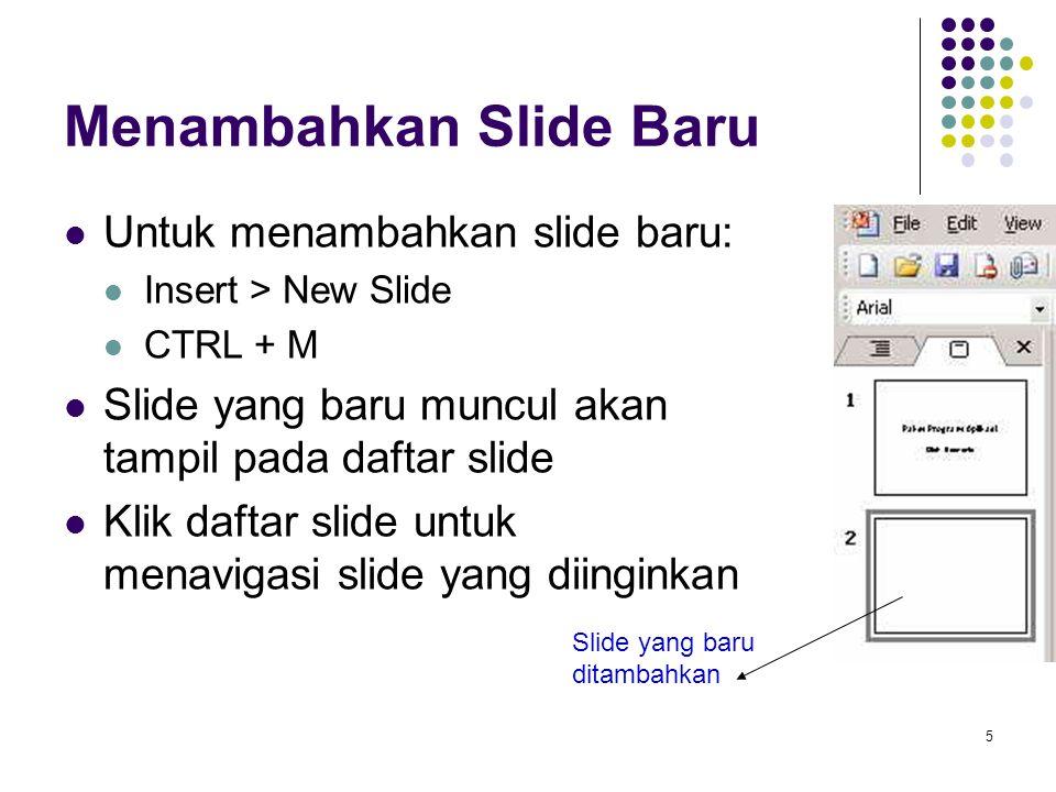 5 Menambahkan Slide Baru Untuk menambahkan slide baru: Insert > New Slide CTRL + M Slide yang baru muncul akan tampil pada daftar slide Klik daftar sl