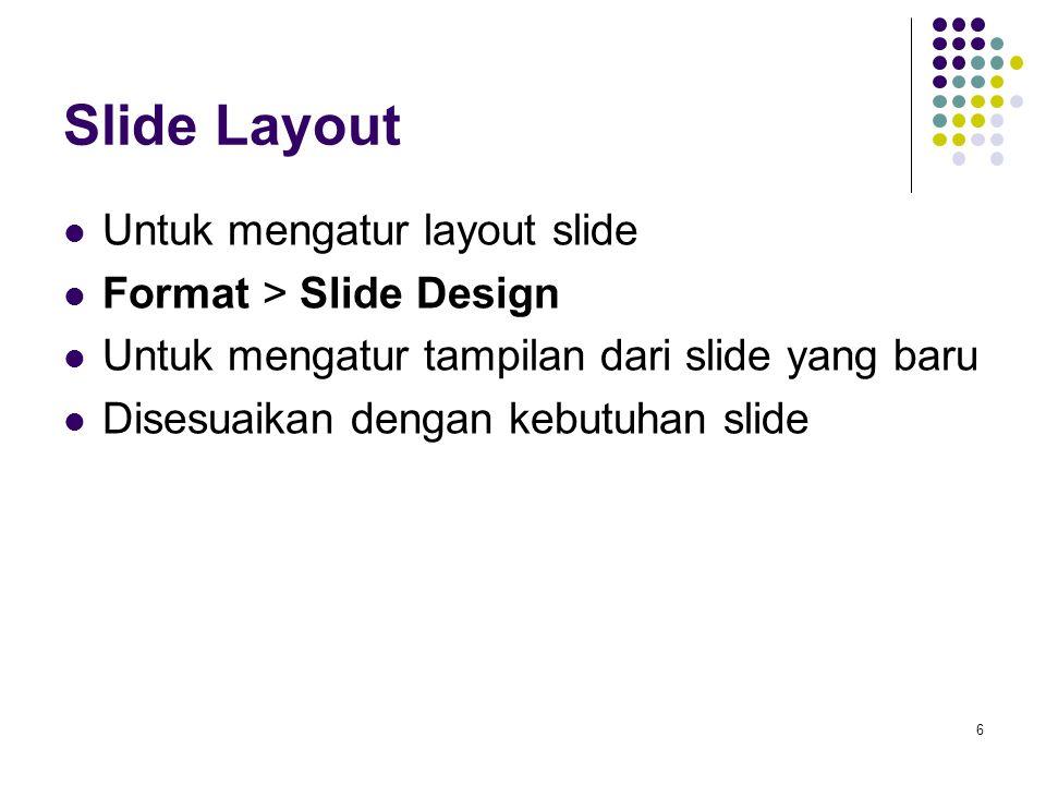 6 Slide Layout Untuk mengatur layout slide Format > Slide Design Untuk mengatur tampilan dari slide yang baru Disesuaikan dengan kebutuhan slide