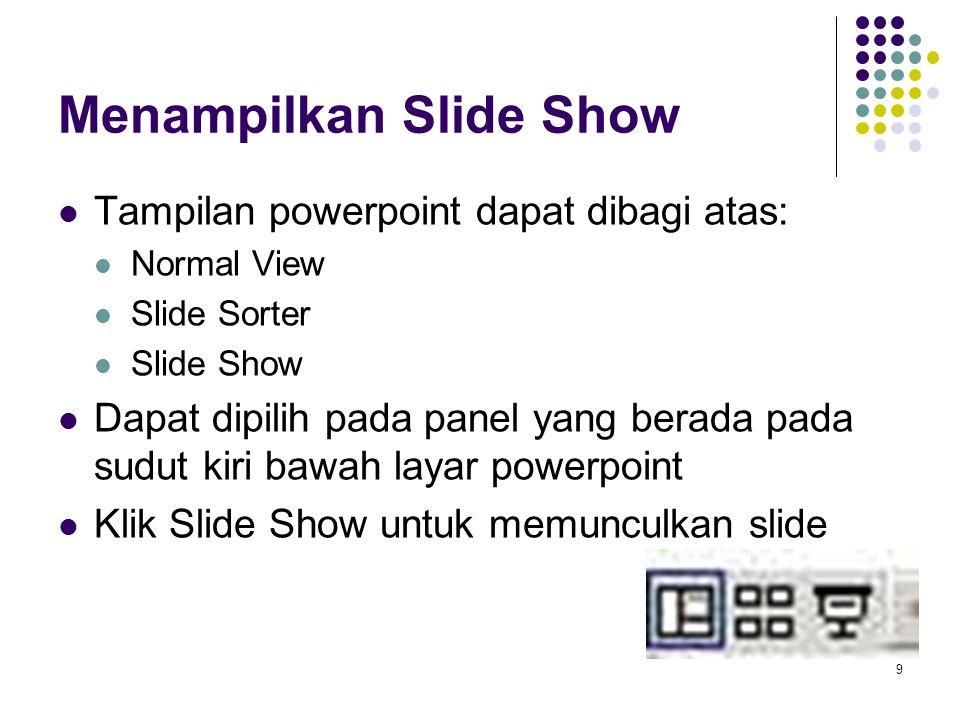 9 Menampilkan Slide Show Tampilan powerpoint dapat dibagi atas: Normal View Slide Sorter Slide Show Dapat dipilih pada panel yang berada pada sudut ki