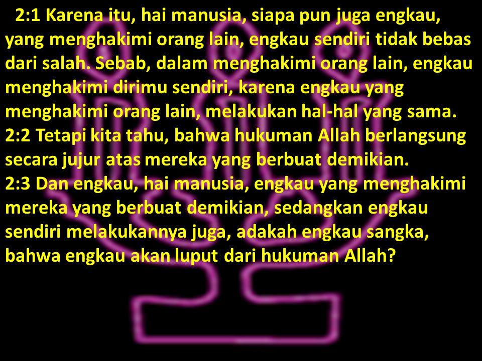 22:1 Karena itu, hai manusia, siapa pun juga engkau, yang menghakimi orang lain, engkau sendiri tidak bebas dari salah.