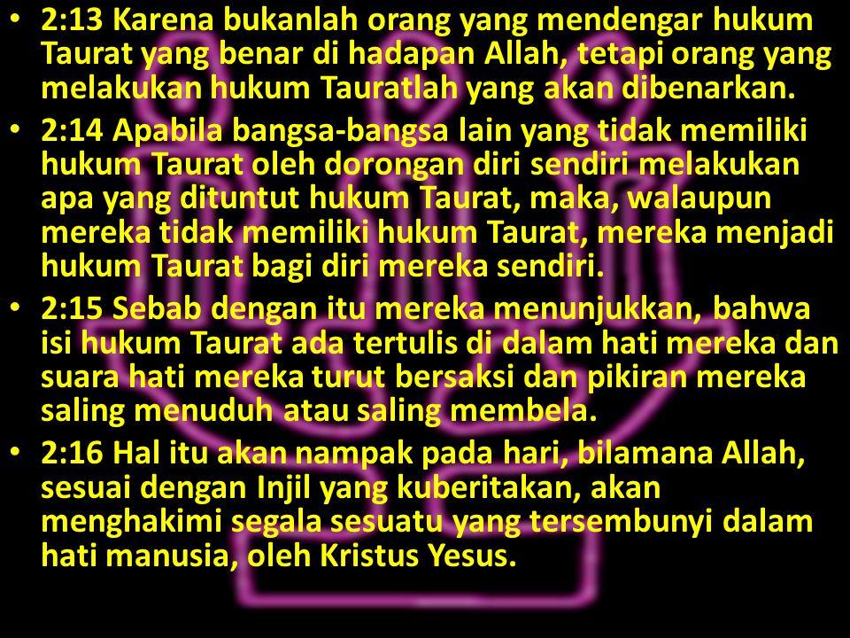 2:13 Karena bukanlah orang yang mendengar hukum Taurat yang benar di hadapan Allah, tetapi orang yang melakukan hukum Tauratlah yang akan dibenarkan.