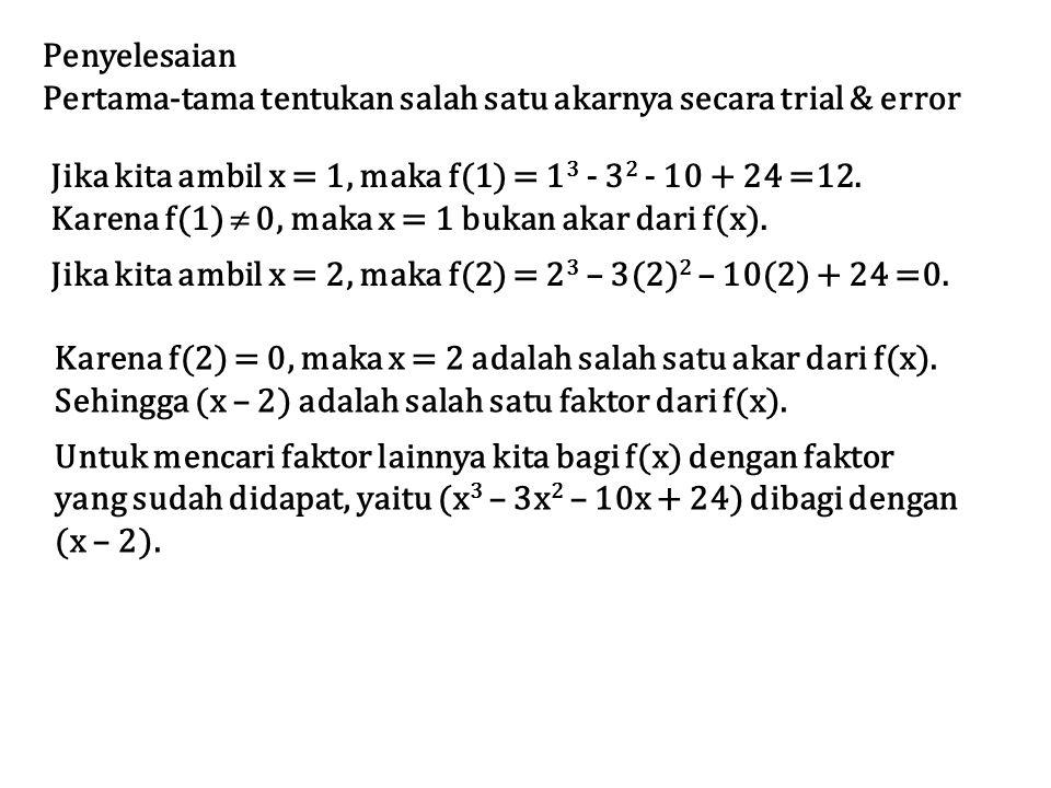 Penyelesaian Pertama-tama tentukan salah satu akarnya secara trial & error Jika kita ambil x = 1, maka f(1) = 1 3 - 3 2 - 10 + 24 =12. Karena f(1)  0