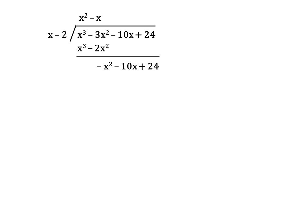 x – 2 x 3 – 3x 2 – 10x + 24 x 2 – x x 3 – 2x 2 – x 2 – 10x + 24