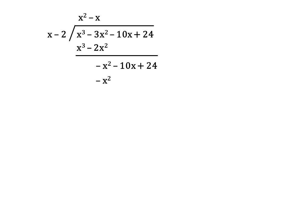 x – 2 x 3 – 3x 2 – 10x + 24 x 2 – x x 3 – 2x 2 – x 2 – 10x + 24 – x 2