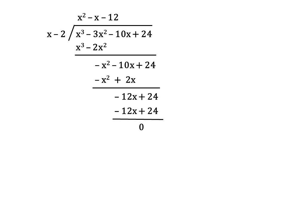 x – 2 x 3 – 3x 2 – 10x + 24 x 2 – x – 12 x 3 – 2x 2 – x 2 – 10x + 24 – x 2 + 2x – 12x + 24 0