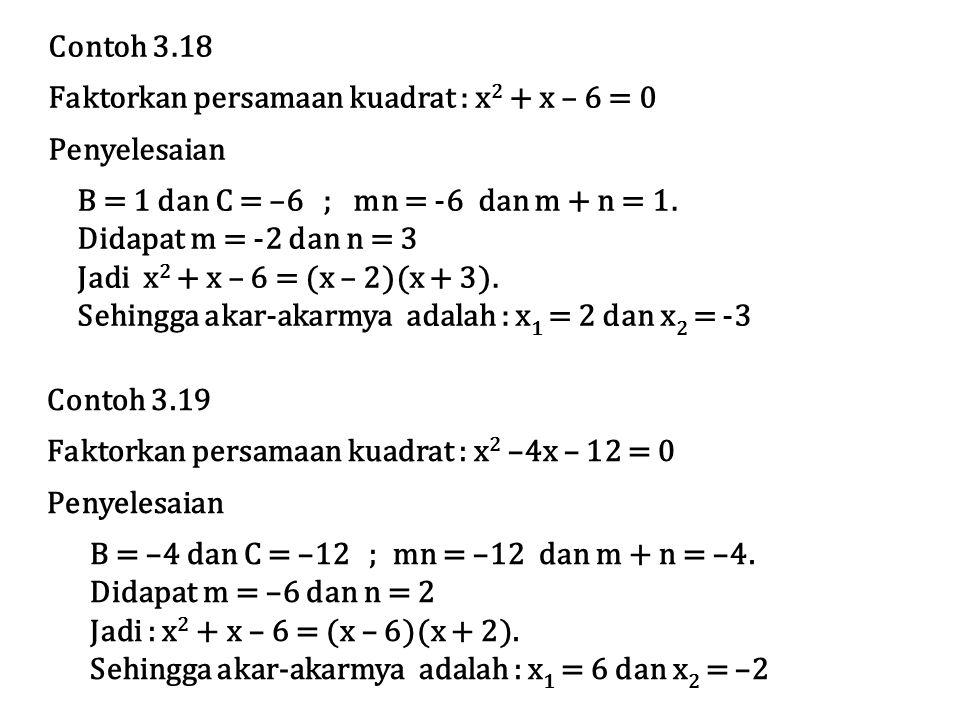 Contoh 3.19 Faktorkan persamaan kuadrat : x 2 –4x – 12 = 0 Penyelesaian B = –4 dan C = –12 ; mn = –12 dan m + n = –4. Didapat m = –6 dan n = 2 Jadi :
