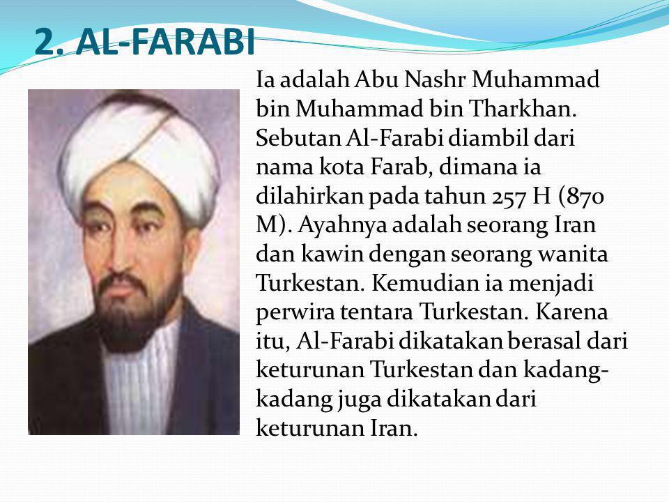 2. AL-FARABI Ia adalah Abu Nashr Muhammad bin Muhammad bin Tharkhan. Sebutan Al-Farabi diambil dari nama kota Farab, dimana ia dilahirkan pada tahun 2