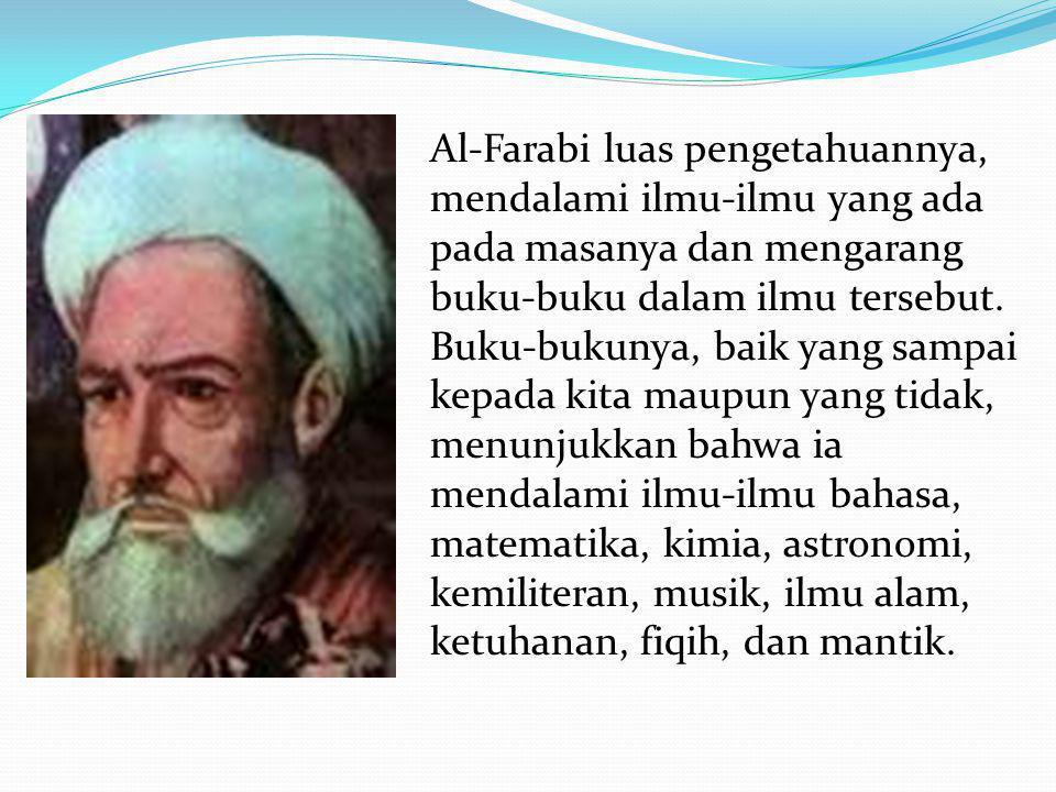 Al-Farabi luas pengetahuannya, mendalami ilmu-ilmu yang ada pada masanya dan mengarang buku-buku dalam ilmu tersebut. Buku-bukunya, baik yang sampai k