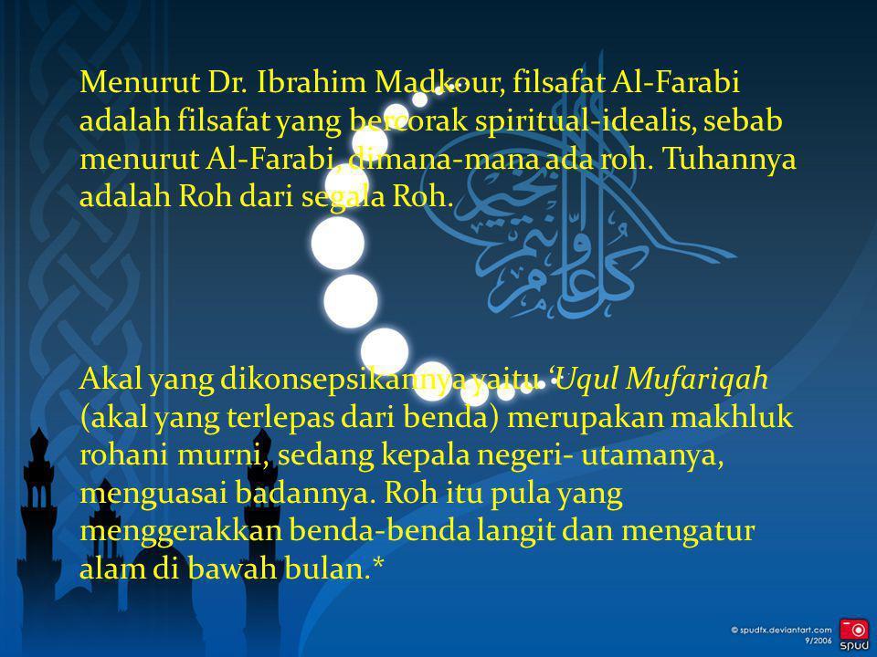 Menurut Dr. Ibrahim Madkour, filsafat Al-Farabi adalah filsafat yang bercorak spiritual-idealis, sebab menurut Al-Farabi, dimana-mana ada roh. Tuhanny