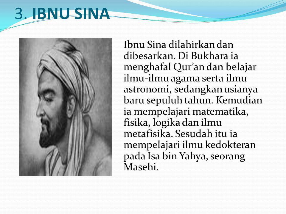 3. IBNU SINA Ibnu Sina dilahirkan dan dibesarkan. Di Bukhara ia menghafal Qur'an dan belajar ilmu-ilmu agama serta ilmu astronomi, sedangkan usianya b