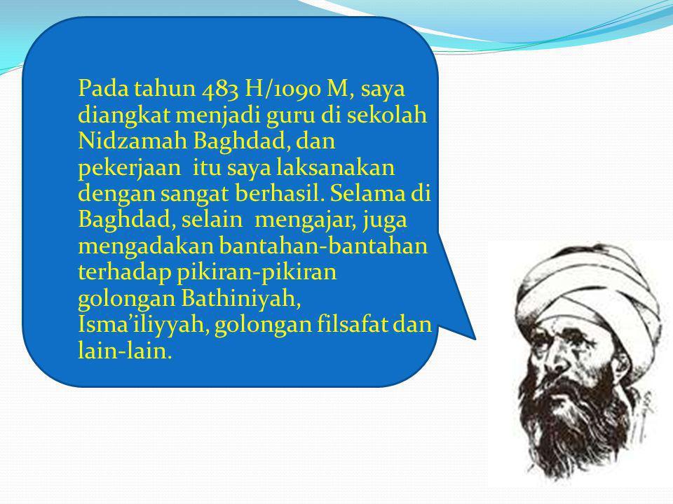 Pada tahun 483 H/1090 M, saya diangkat menjadi guru di sekolah Nidzamah Baghdad, dan pekerjaan itu saya laksanakan dengan sangat berhasil. Selama di B