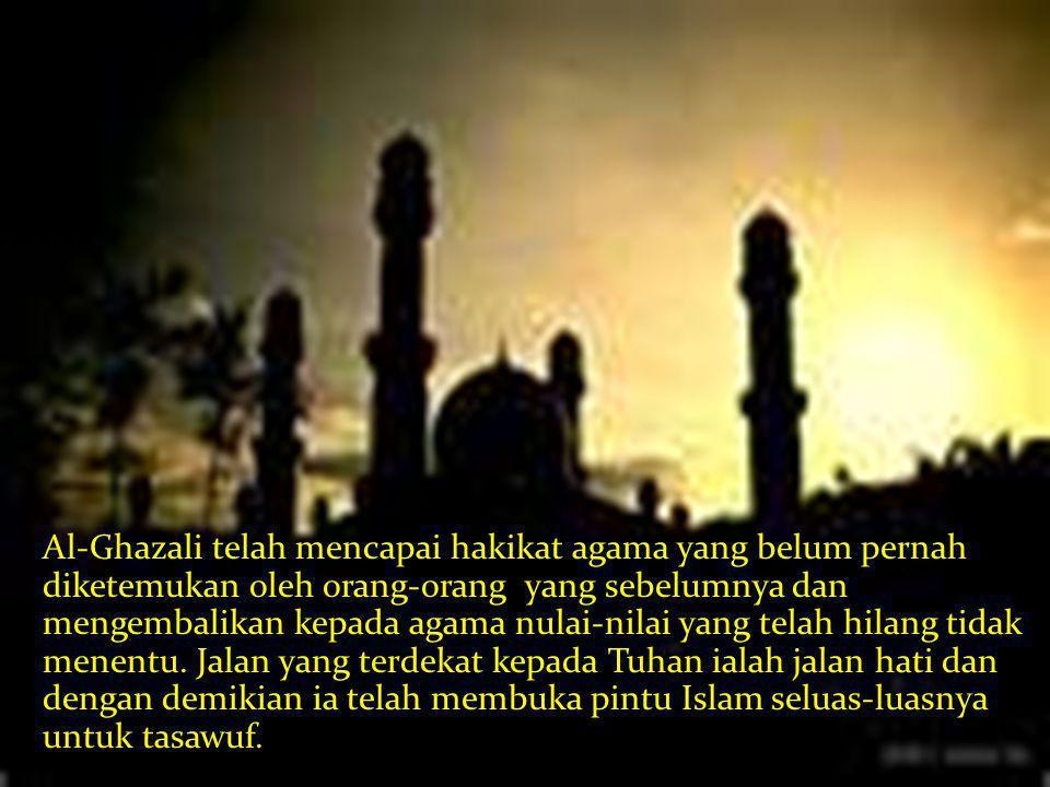 Al-Ghazali telah mencapai hakikat agama yang belum pernah diketemukan oleh orang-orang yang sebelumnya dan mengembalikan kepada agama nulai-nilai yang