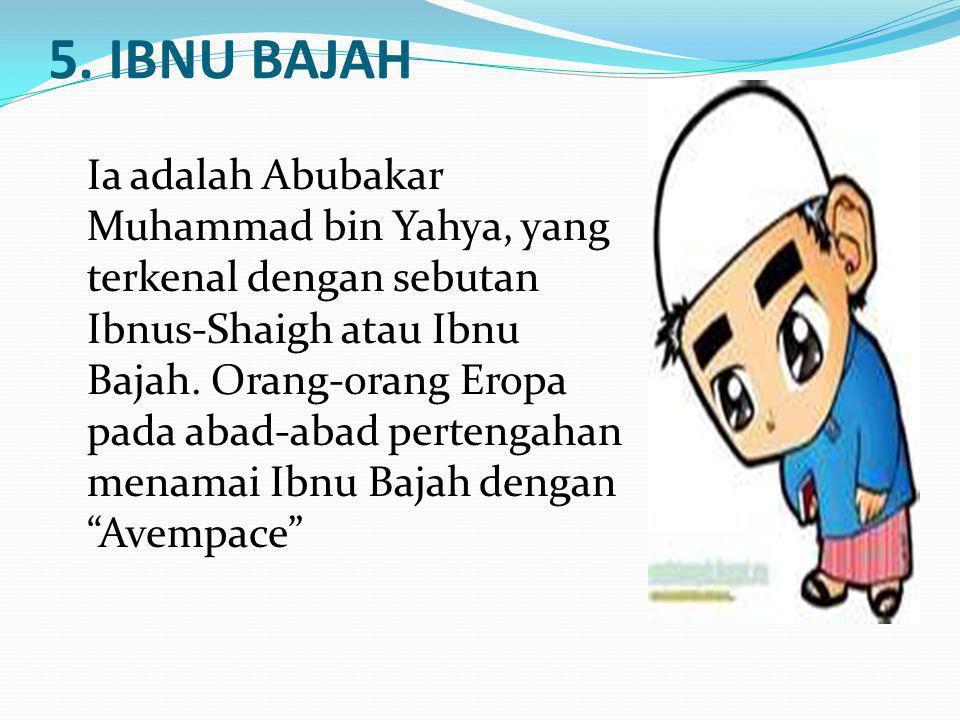 5. IBNU BAJAH Ia adalah Abubakar Muhammad bin Yahya, yang terkenal dengan sebutan Ibnus-Shaigh atau Ibnu Bajah. Orang-orang Eropa pada abad-abad perte