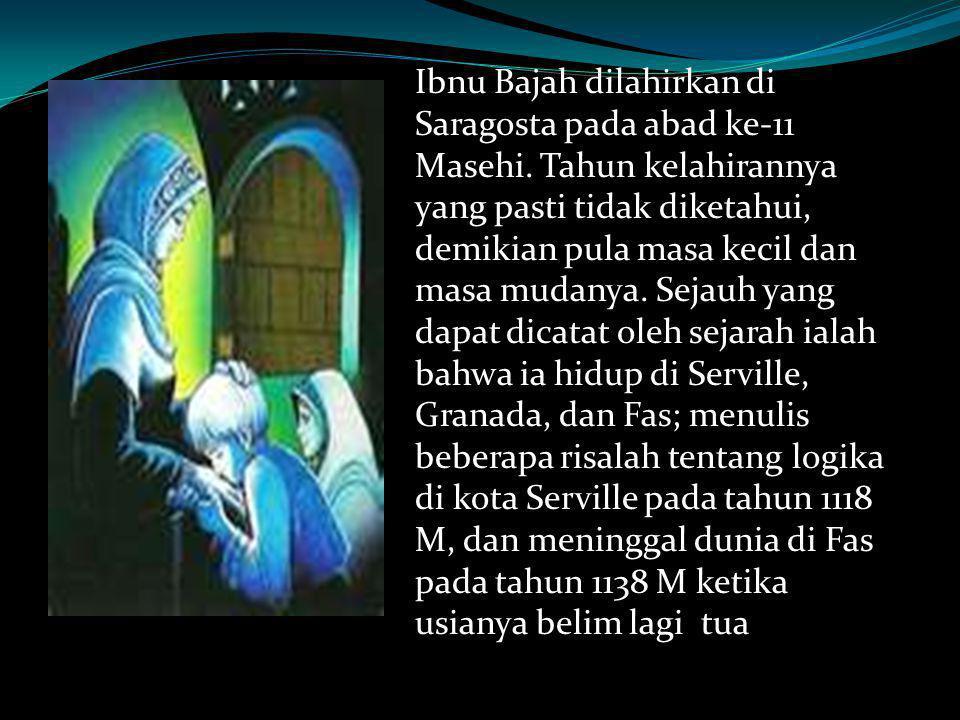 Ibnu Bajah dilahirkan di Saragosta pada abad ke-11 Masehi. Tahun kelahirannya yang pasti tidak diketahui, demikian pula masa kecil dan masa mudanya. S