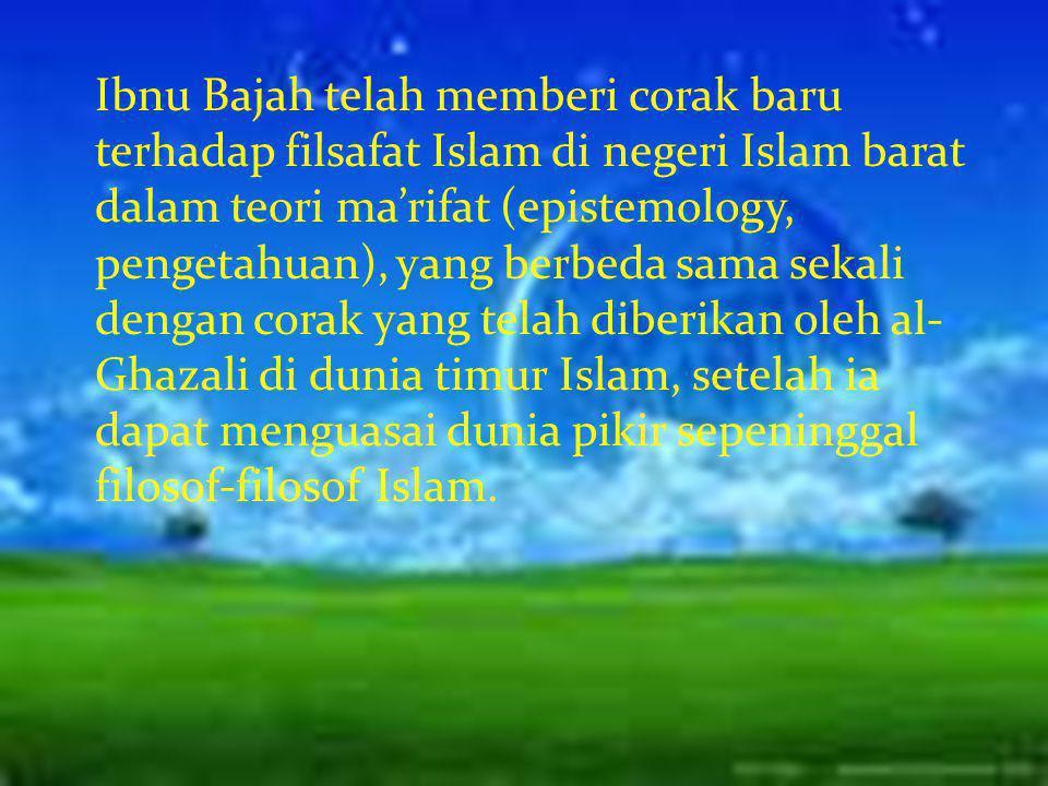 Ibnu Bajah telah memberi corak baru terhadap filsafat Islam di negeri Islam barat dalam teori ma'rifat (epistemology, pengetahuan), yang berbeda sama