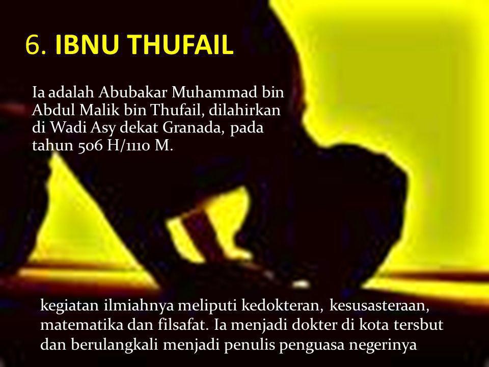 6. IBNU THUFAIL Ia adalah Abubakar Muhammad bin Abdul Malik bin Thufail, dilahirkan di Wadi Asy dekat Granada, pada tahun 506 H/1110 M. kegiatan ilmia