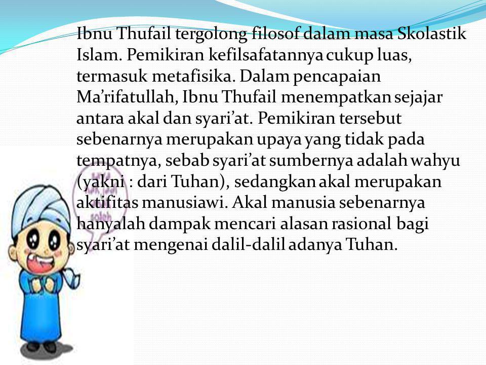 Ibnu Thufail tergolong filosof dalam masa Skolastik Islam. Pemikiran kefilsafatannya cukup luas, termasuk metafisika. Dalam pencapaian Ma'rifatullah,