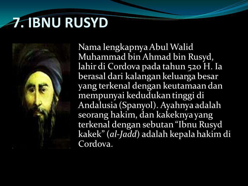 7. IBNU RUSYD Nama lengkapnya Abul Walid Muhammad bin Ahmad bin Rusyd, lahir di Cordova pada tahun 520 H. Ia berasal dari kalangan keluarga besar yang