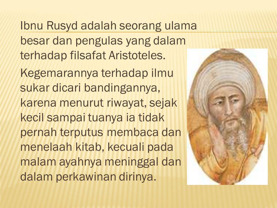 Ibnu Rusyd adalah seorang ulama besar dan pengulas yang dalam terhadap filsafat Aristoteles. Kegemarannya terhadap ilmu sukar dicari bandingannya, kar