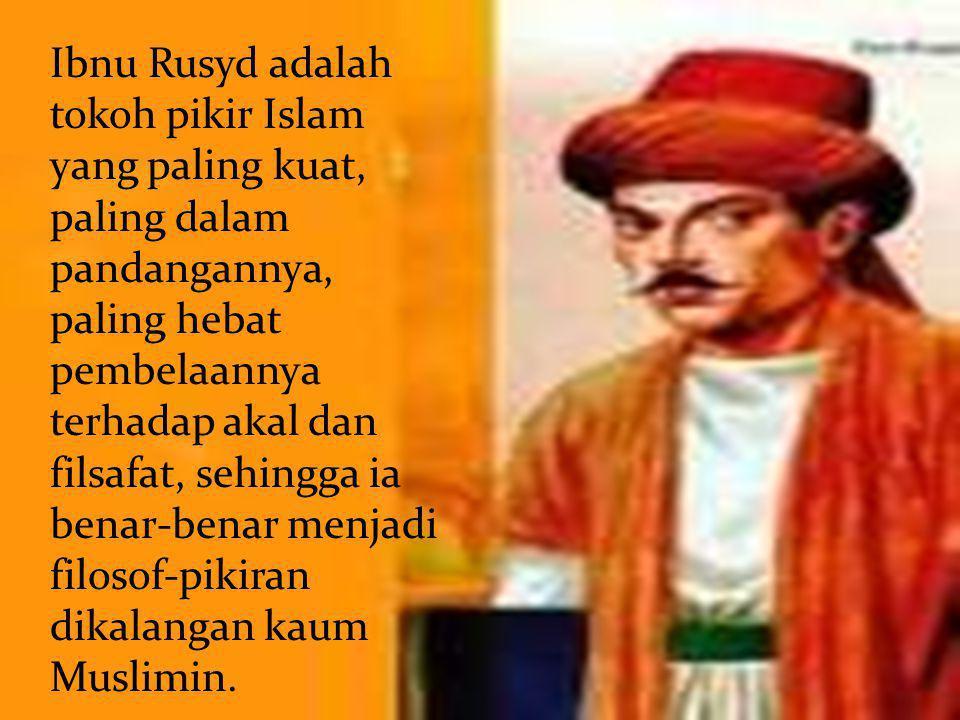 Ibnu Rusyd adalah tokoh pikir Islam yang paling kuat, paling dalam pandangannya, paling hebat pembelaannya terhadap akal dan filsafat, sehingga ia ben